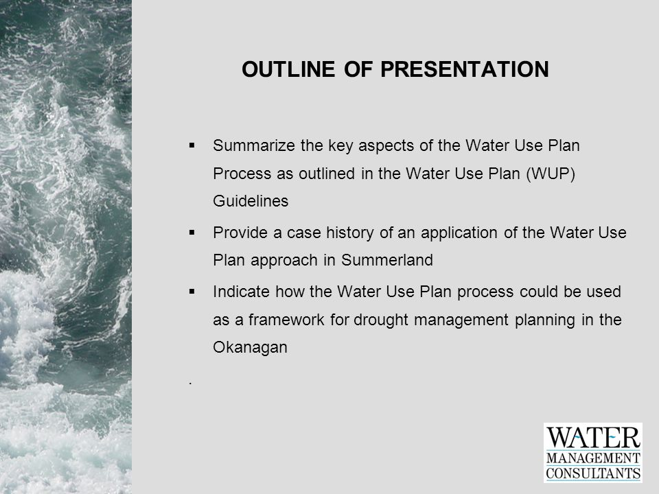 OUTLINE OF PRESENTATION  Summarize the key aspects of the Water Use Plan Process as outlined in the Water Use Plan (WUP) Guidelines  Provide a case history of an application of the Water Use Plan approach in Summerland  Indicate how the Water Use Plan process could be used as a framework for drought management planning in the Okanagan.