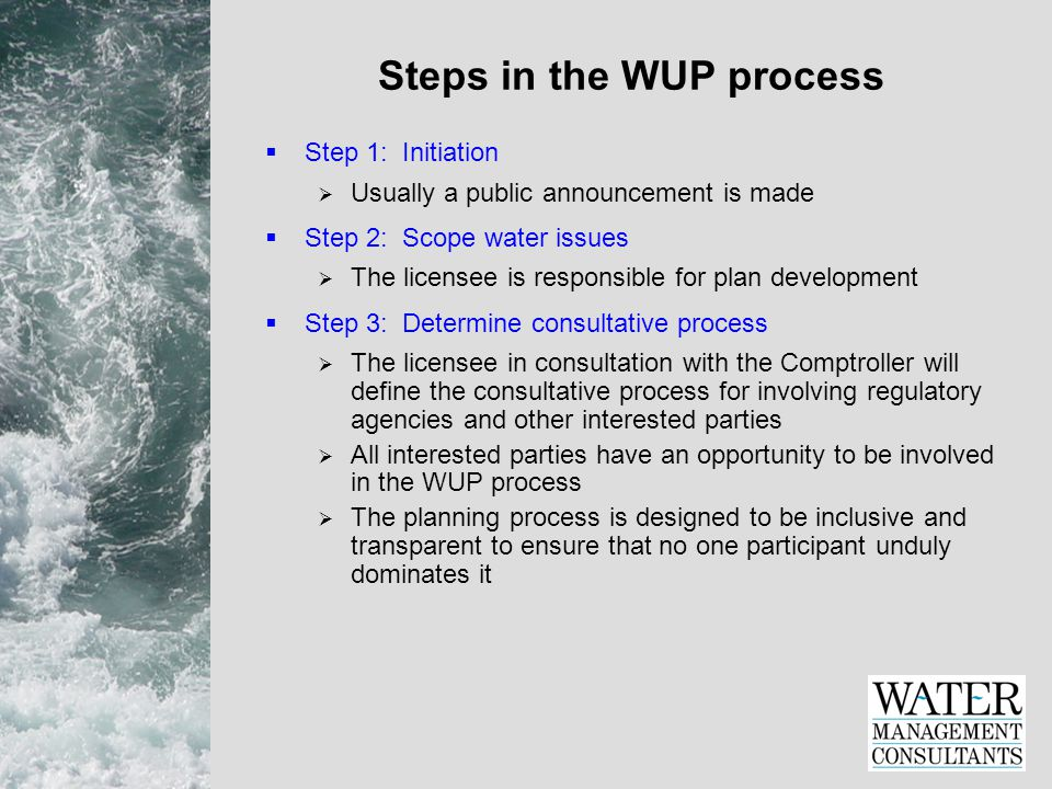 Steps in the WUP process  Step 1: Initiation  Usually a public announcement is made  Step 2: Scope water issues  The licensee is responsible for plan development  Step 3: Determine consultative process  The licensee in consultation with the Comptroller will define the consultative process for involving regulatory agencies and other interested parties  All interested parties have an opportunity to be involved in the WUP process  The planning process is designed to be inclusive and transparent to ensure that no one participant unduly dominates it