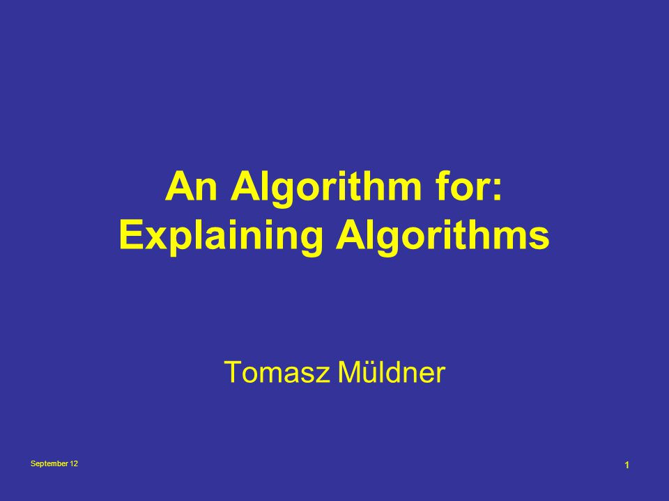 September 12 12 Goals of AE Understanding of both, what the algorithm is doing and how it works Ability to justify the algorithm correctness (why the algorithm works) Ability to code the algorithm in any programming language Understanding of time complexity of the algorithm