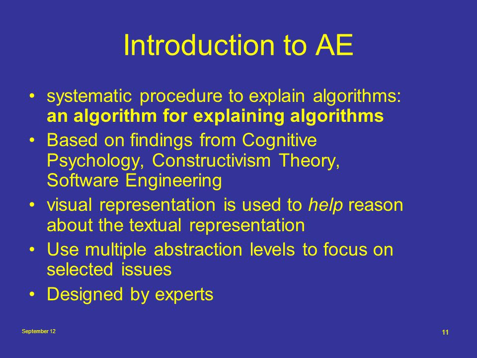 September 12 11 Introduction to AE systematic procedure to explain algorithms: an algorithm for explaining algorithms Based on findings from Cognitive Psychology, Constructivism Theory, Software Engineering visual representation is used to help reason about the textual representation Use multiple abstraction levels to focus on selected issues Designed by experts
