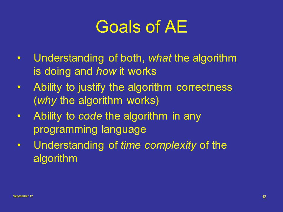September 12 12 Goals of AE Understanding of both, what the algorithm is doing and how it works Ability to justify the algorithm correctness (why the