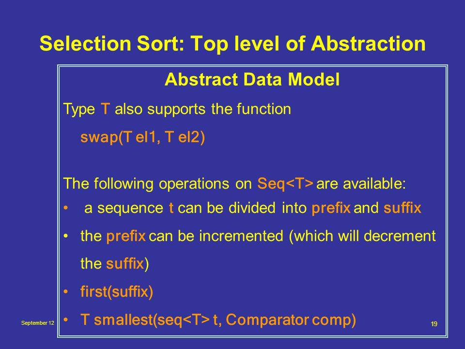September 12 19 Selection Sort: Top level of Abstraction Abstract Data Model Type T also supports the function swap(T el1, T el2) The following operations on Seq are available: a sequence t can be divided into prefix and suffix the prefix can be incremented (which will decrement the suffix ) first(suffix) T smallest(seq t, Comparator comp)
