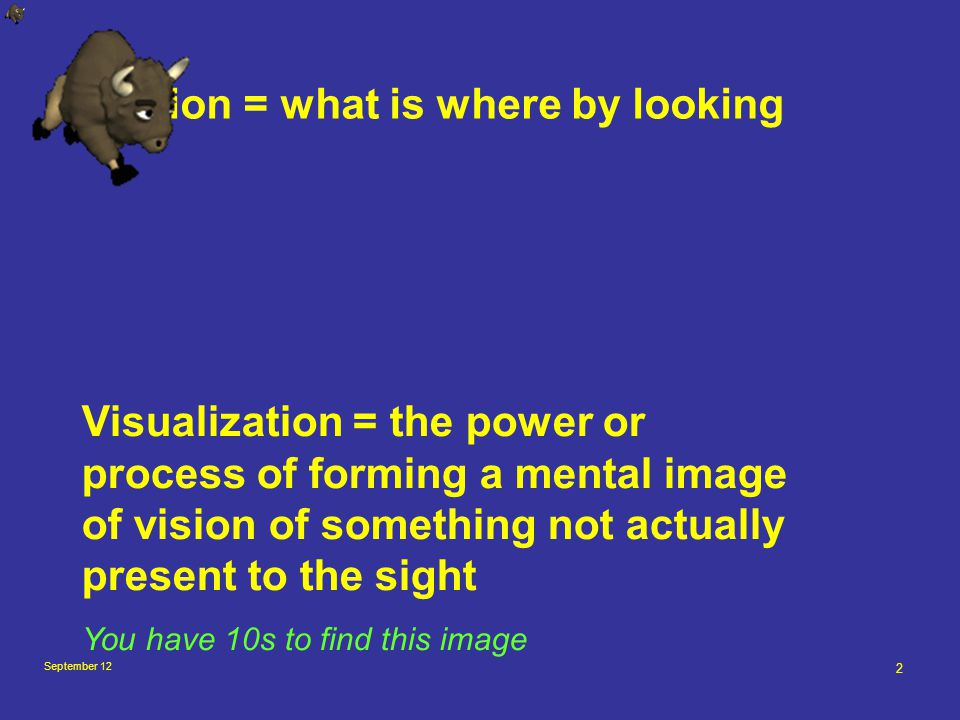 September 12 2 Vision = what is where by looking Visualization = the power or process of forming a mental image of vision of something not actually present to the sight You have 10s to find this image