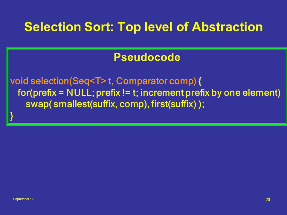 September 12 20 Selection Sort: Top level of Abstraction Pseudocode void selection(Seq t, Comparator comp) { for(prefix = NULL; prefix != t; increment prefix by one element) swap( smallest(suffix, comp), first(suffix) ); }