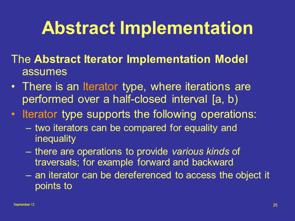 September 12 25 Abstract Implementation The Abstract Iterator Implementation Model assumes There is an Iterator type, where iterations are performed over a half-closed interval [a, b) Iterator type supports the following operations: –two iterators can be compared for equality and inequality –there are operations to provide various kinds of traversals; for example forward and backward –an iterator can be dereferenced to access the object it points to