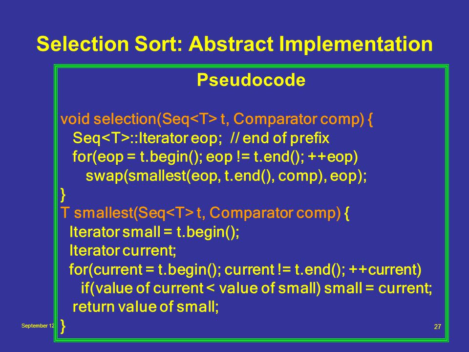 September 12 27 Selection Sort: Abstract Implementation Pseudocode void selection(Seq t, Comparator comp) { Seq ::Iterator eop; // end of prefix for(eop = t.begin(); eop != t.end(); ++eop) swap(smallest(eop, t.end(), comp), eop); } T smallest(Seq t, Comparator comp) { Iterator small = t.begin(); Iterator current; for(current = t.begin(); current != t.end(); ++current) if(value of current < value of small) small = current; return value of small; }