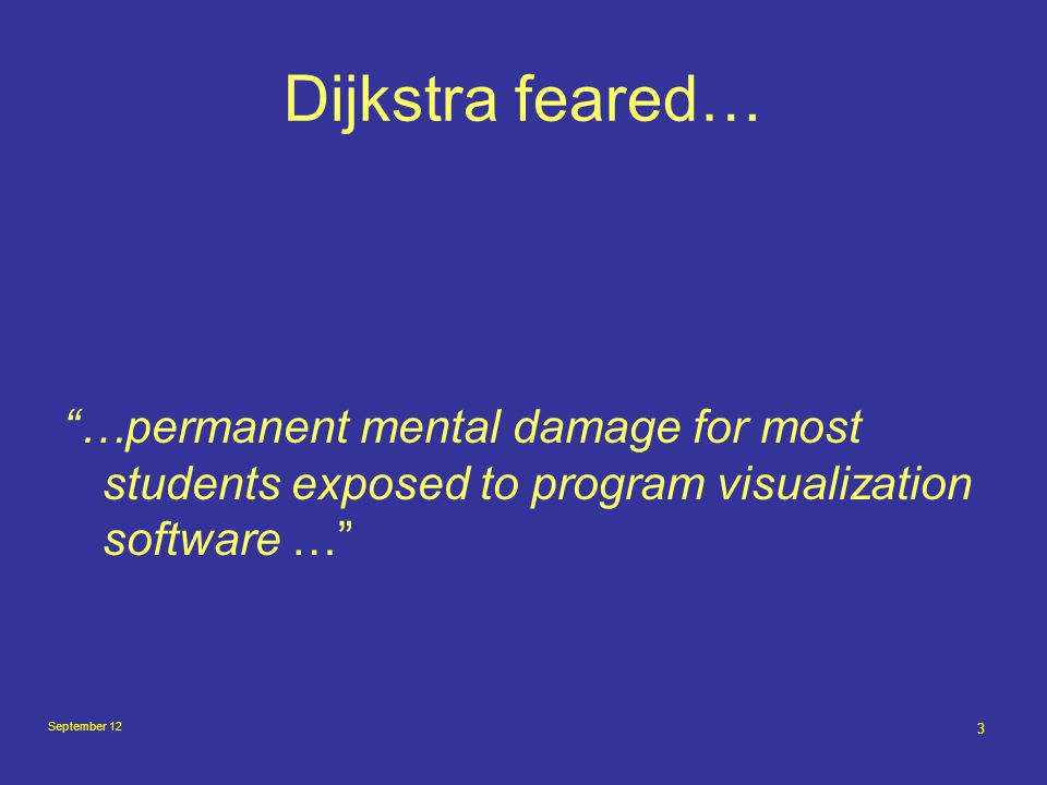 3 Dijkstra feared… …permanent mental damage for most students exposed to program visualization software …