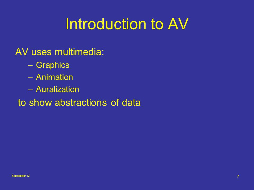 September 12 7 Introduction to AV AV uses multimedia: –Graphics –Animation –Auralization to show abstractions of data