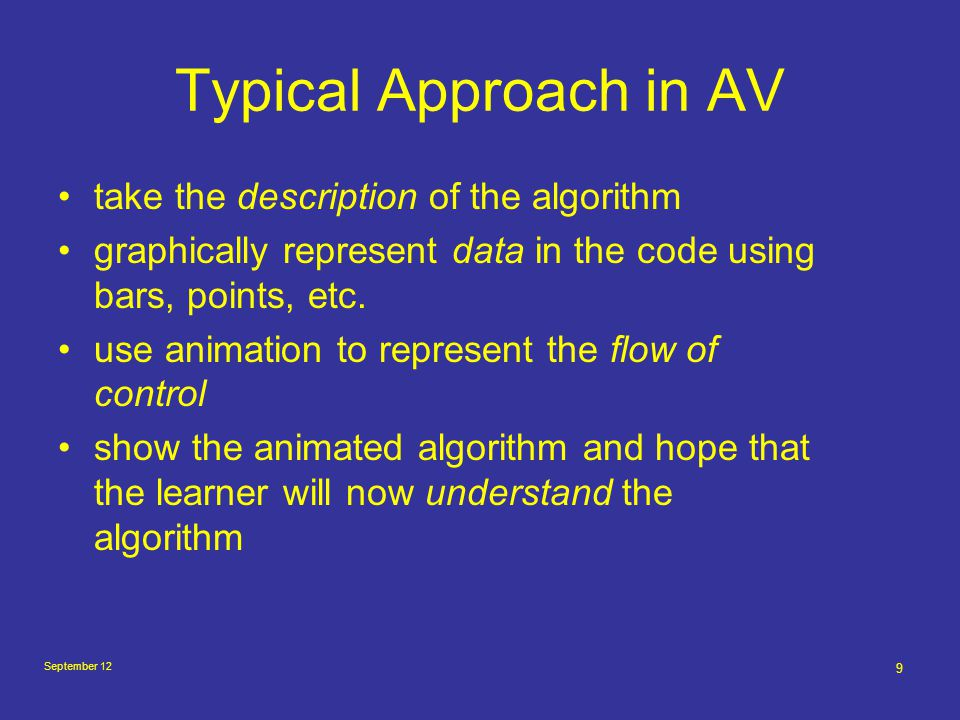 September 12 10 Problems with AV Graphical language versus text Low level of abstraction (code stepping) Emphasis on meta-tools Students perform best if they are asked to develop visualizations no attempt to visualize or even suggest essential properties, such as invariants Very few attempts to visualize recursive algorithms