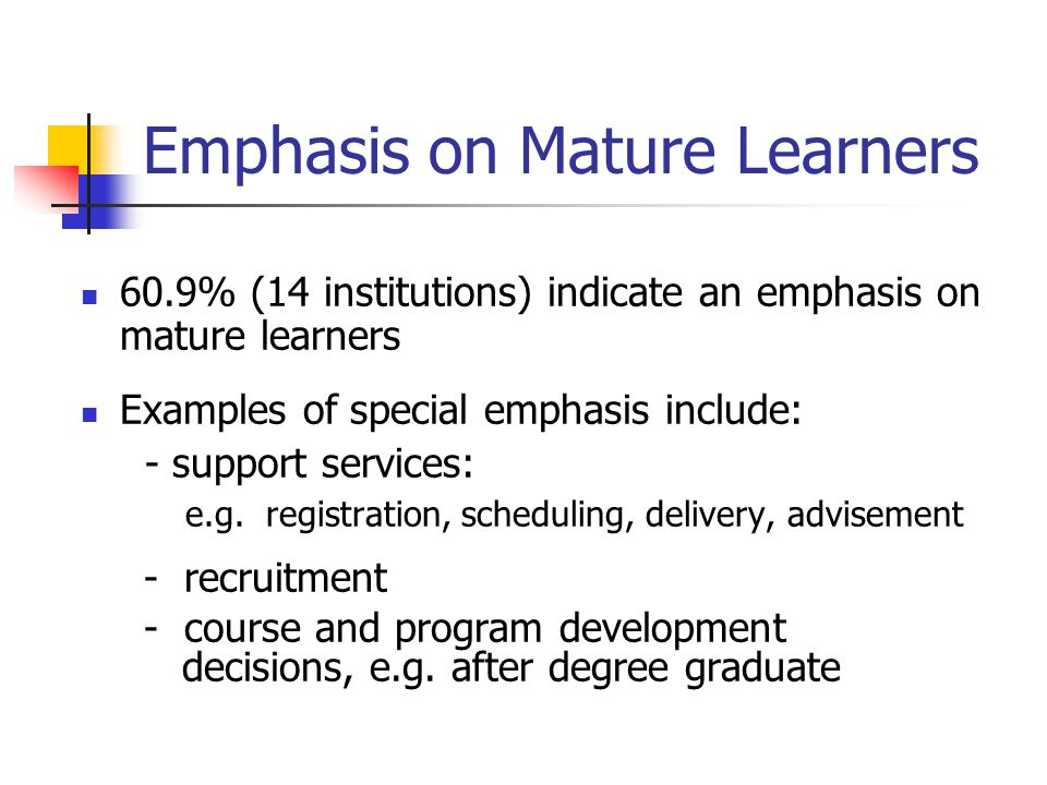 Emphasis on Mature Learners 60.9% (14 institutions) indicate an emphasis on mature learners Examples of special emphasis include: - support services: e.g.