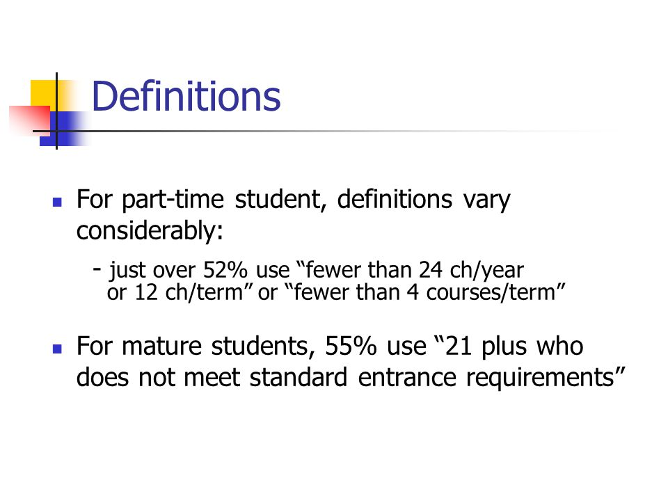 "Definitions For part-time student, definitions vary considerably: - just over 52% use ""fewer than 24 ch/year or 12 ch/term"" or ""fewer than 4 courses/t"