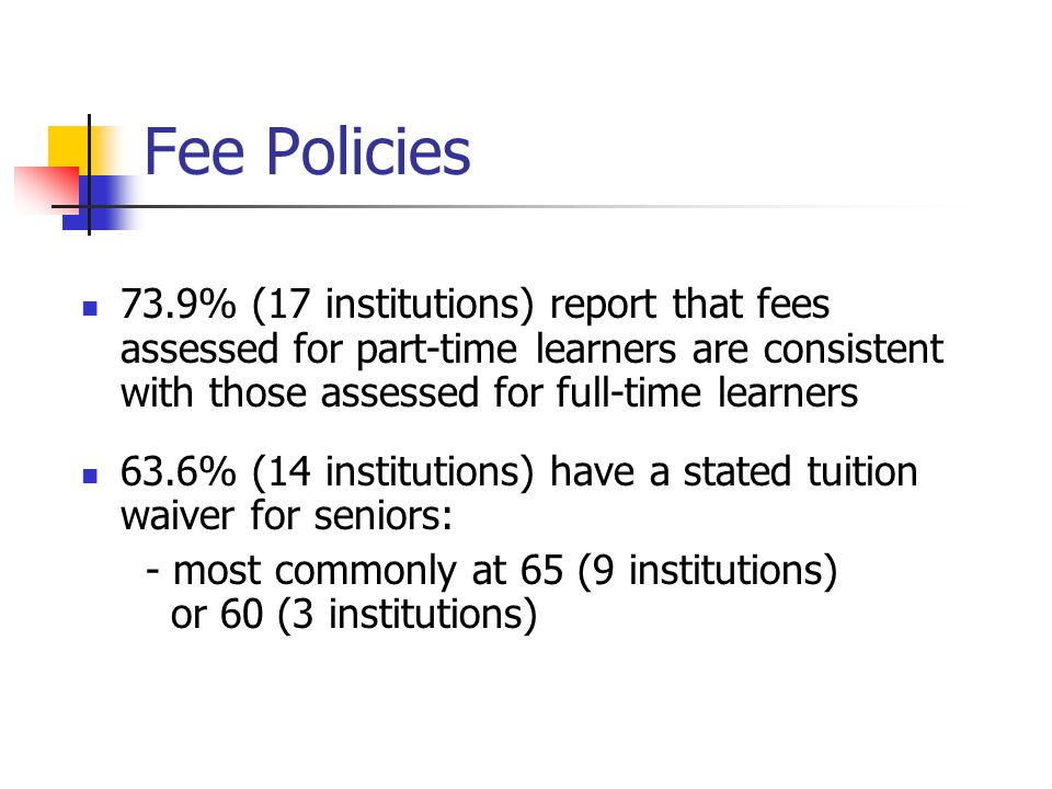 Fee Policies 73.9% (17 institutions) report that fees assessed for part-time learners are consistent with those assessed for full-time learners 63.6% (14 institutions) have a stated tuition waiver for seniors: - most commonly at 65 (9 institutions) or 60 (3 institutions)