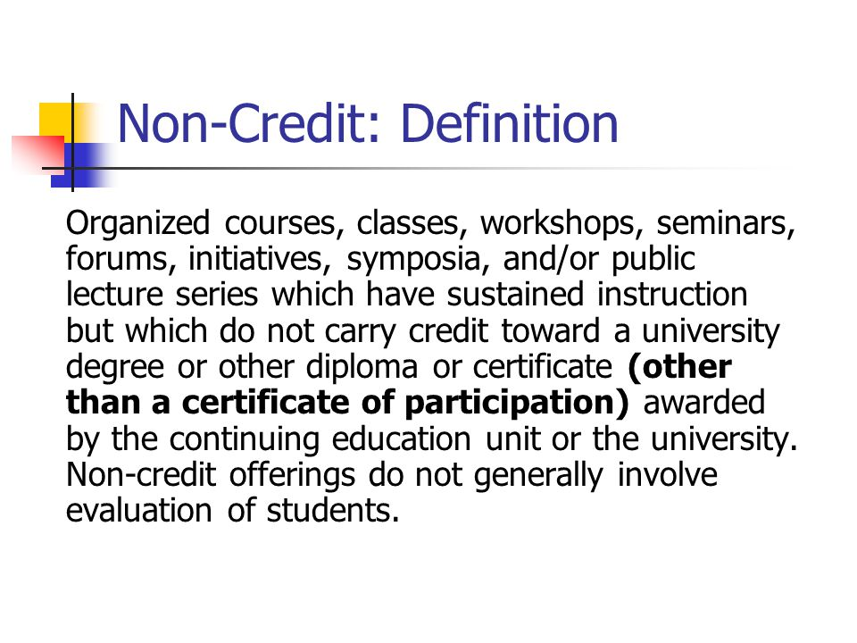 Non-Credit: Definition Organized courses, classes, workshops, seminars, forums, initiatives, symposia, and/or public lecture series which have sustain