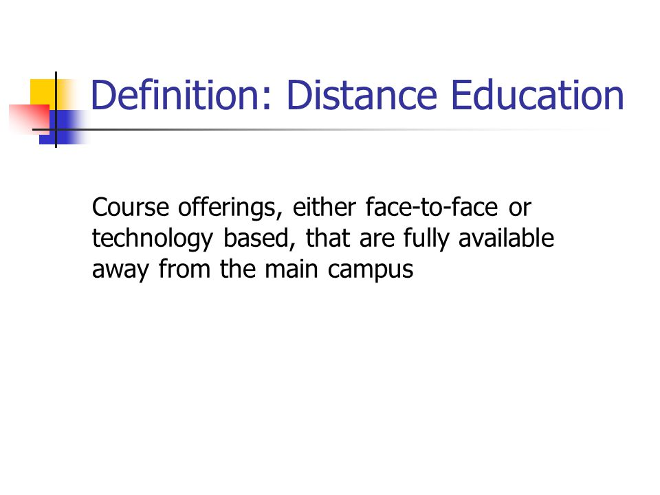 Definition: Distance Education Course offerings, either face-to-face or technology based, that are fully available away from the main campus