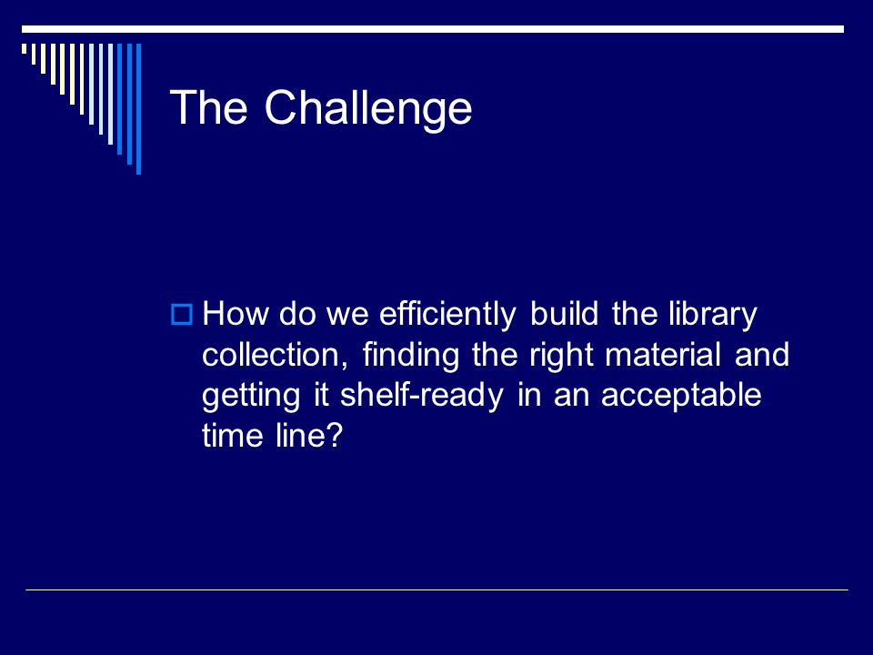 The Challenge  How do we efficiently build the library collection, finding the right material and getting it shelf-ready in an acceptable time line