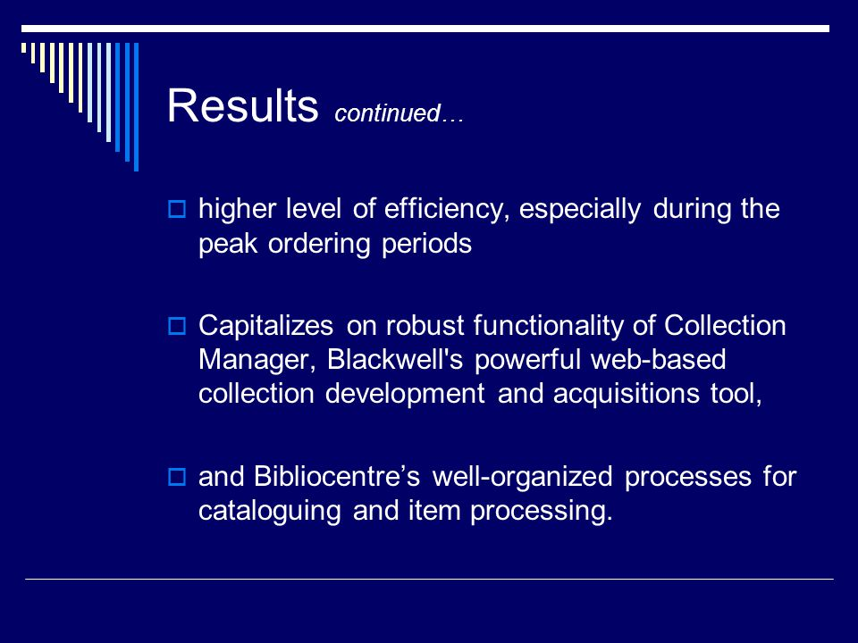 Results continued…  higher level of efficiency, especially during the peak ordering periods  Capitalizes on robust functionality of Collection Manager, Blackwell s powerful web-based collection development and acquisitions tool,  and Bibliocentre's well-organized processes for cataloguing and item processing.