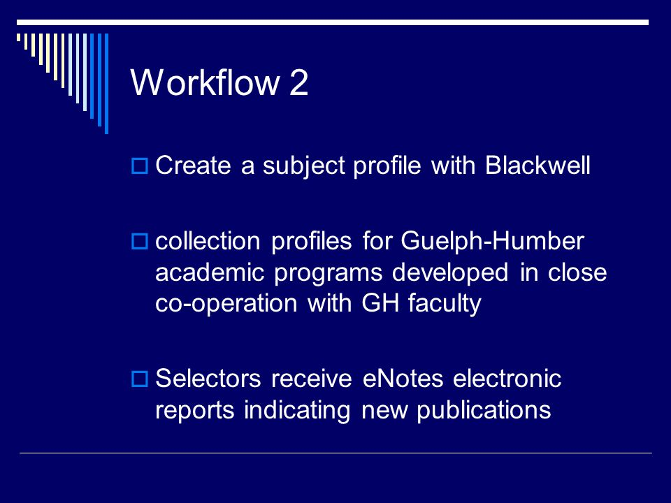 Workflow 2  Create a subject profile with Blackwell  collection profiles for Guelph-Humber academic programs developed in close co-operation with GH faculty  Selectors receive eNotes electronic reports indicating new publications