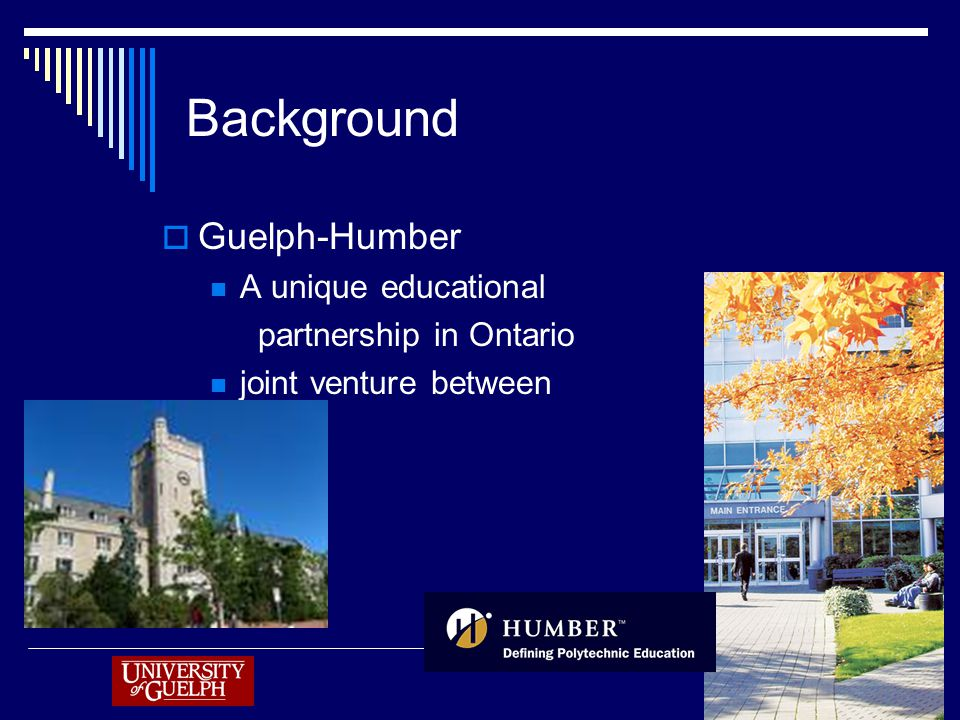 Background  Guelph-Humber A unique educational partnership in Ontario joint venture between