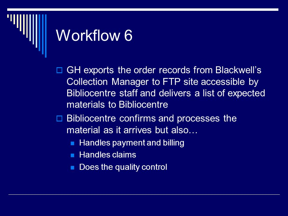 Workflow 6  GH exports the order records from Blackwell's Collection Manager to FTP site accessible by Bibliocentre staff and delivers a list of expected materials to Bibliocentre  Bibliocentre confirms and processes the material as it arrives but also… Handles payment and billing Handles claims Does the quality control