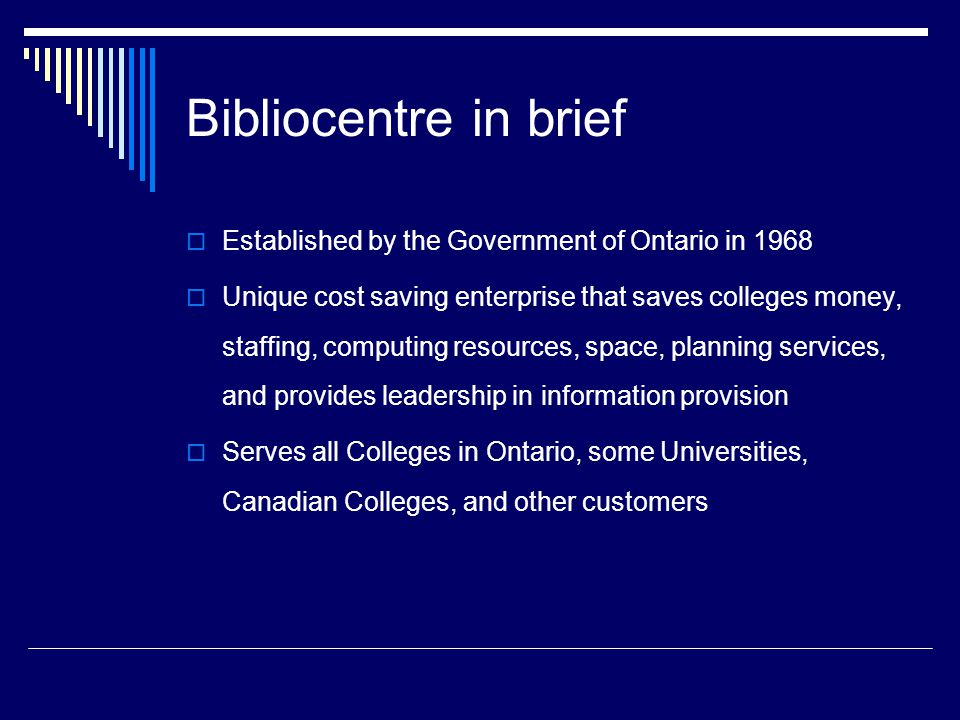 Bibliocentre in brief  Established by the Government of Ontario in 1968  Unique cost saving enterprise that saves colleges money, staffing, computing resources, space, planning services, and provides leadership in information provision  Serves all Colleges in Ontario, some Universities, Canadian Colleges, and other customers