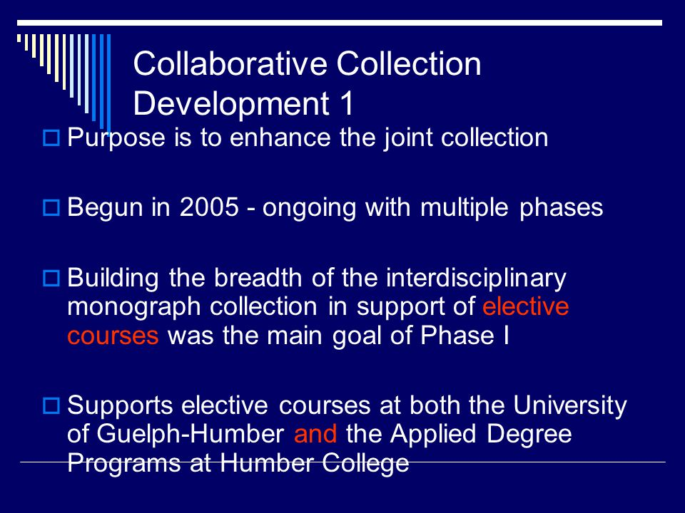 Collaborative Collection Development 1  Purpose is to enhance the joint collection  Begun in 2005 - ongoing with multiple phases  Building the breadth of the interdisciplinary monograph collection in support of elective courses was the main goal of Phase I  Supports elective courses at both the University of Guelph-Humber and the Applied Degree Programs at Humber College