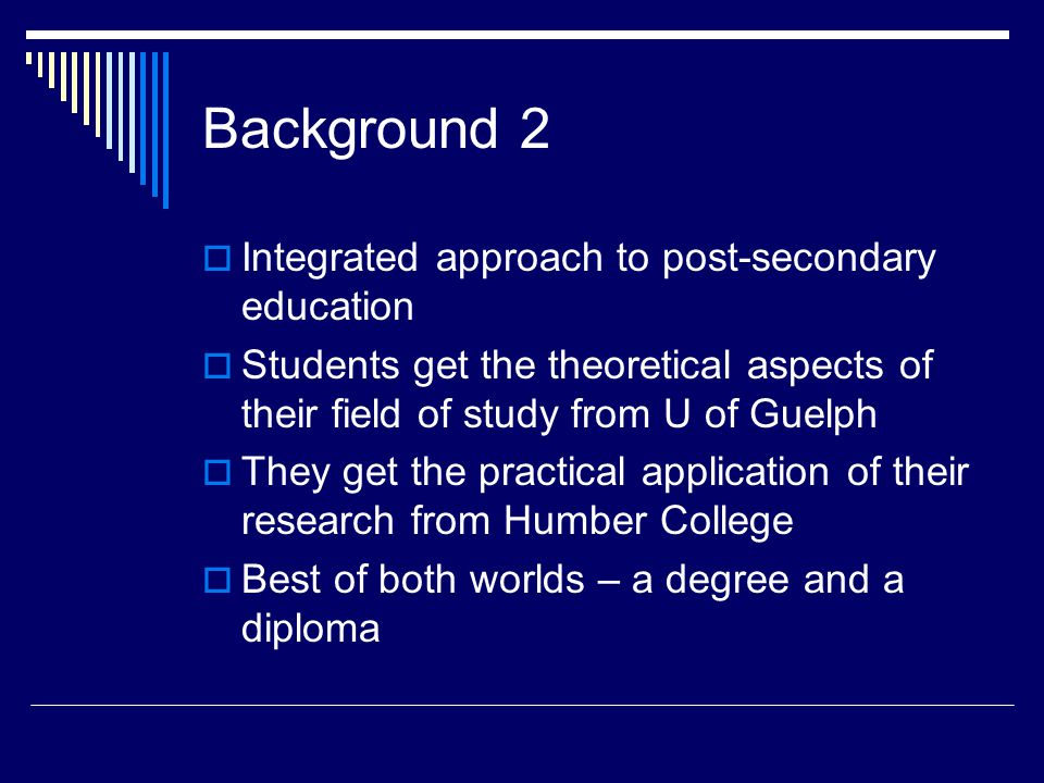 Background 2  Integrated approach to post-secondary education  Students get the theoretical aspects of their field of study from U of Guelph  They get the practical application of their research from Humber College  Best of both worlds – a degree and a diploma