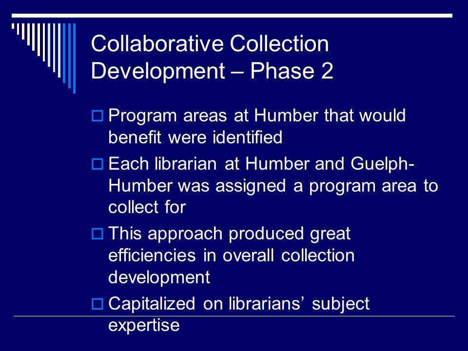Collaborative Collection Development – Phase 2  Program areas at Humber that would benefit were identified  Each librarian at Humber and Guelph- Humber was assigned a program area to collect for  This approach produced great efficiencies in overall collection development  Capitalized on librarians' subject expertise