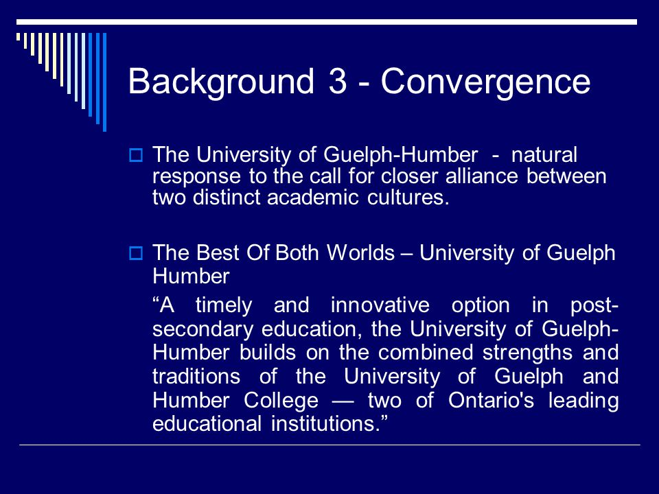 Background 3 - Convergence  The University of Guelph-Humber - natural response to the call for closer alliance between two distinct academic cultures.
