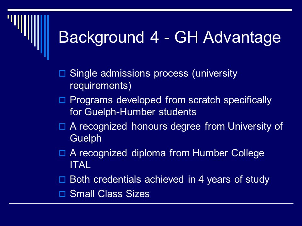 Background 4 - GH Advantage  Single admissions process (university requirements)  Programs developed from scratch specifically for Guelph-Humber students  A recognized honours degree from University of Guelph  A recognized diploma from Humber College ITAL  Both credentials achieved in 4 years of study  Small Class Sizes