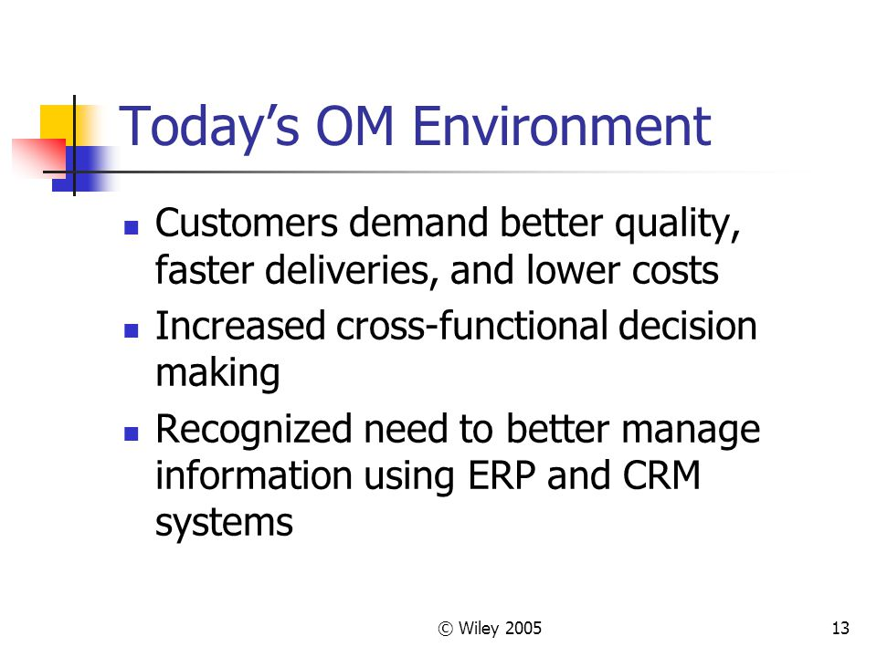 © Wiley 200513 Today's OM Environment Customers demand better quality, faster deliveries, and lower costs Increased cross-functional decision making R