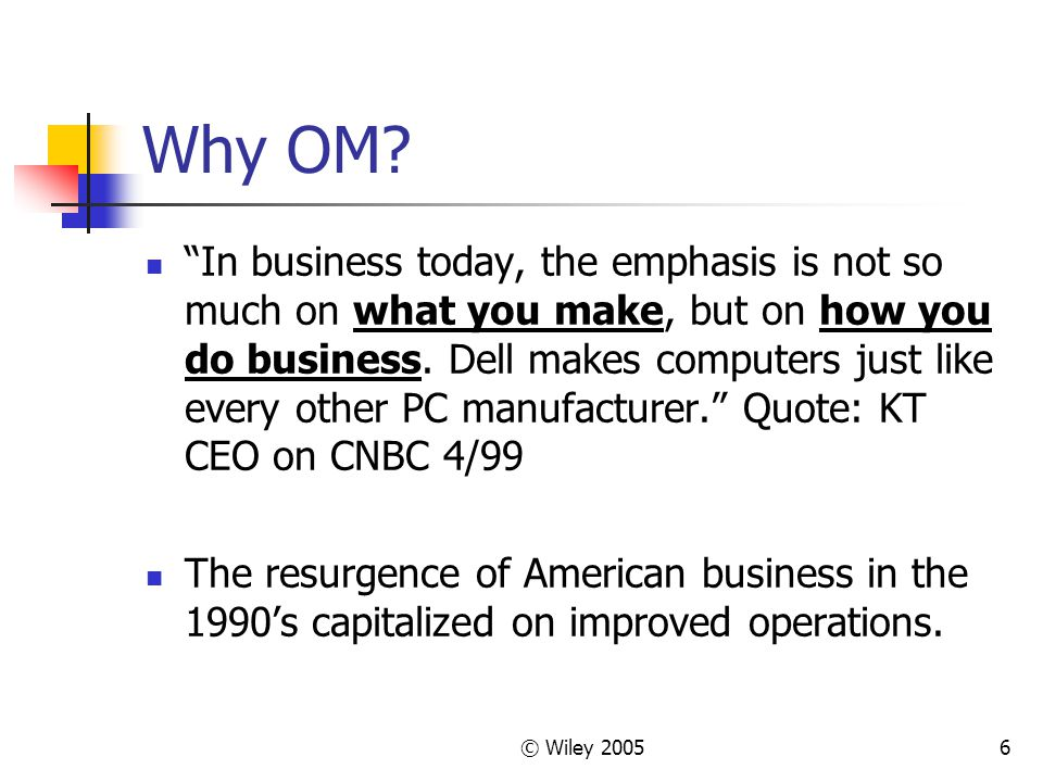 """© Wiley 20056 Why OM? """"In business today, the emphasis is not so much on what you make, but on how you do business. Dell makes computers just like eve"""