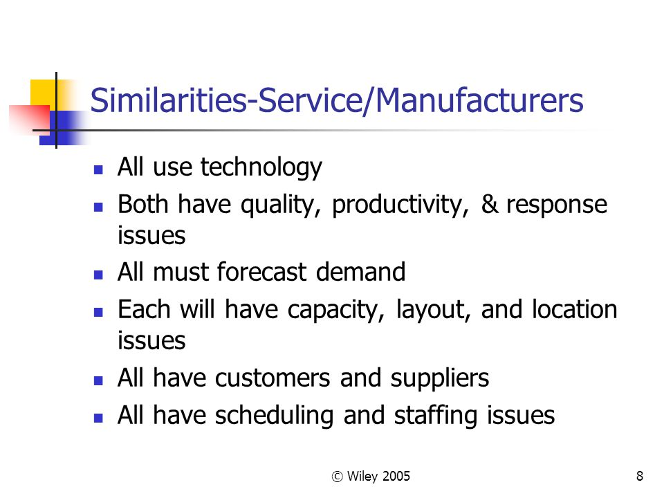 © Wiley 20058 Similarities-Service/Manufacturers All use technology Both have quality, productivity, & response issues All must forecast demand Each w