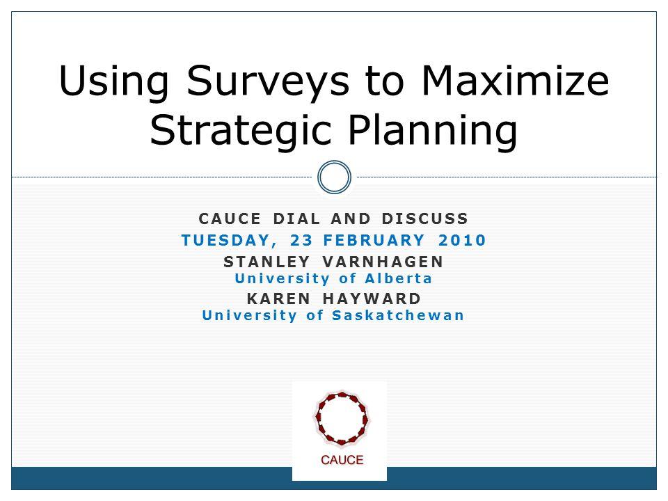 CAUCE DIAL AND DISCUSS TUESDAY, 23 FEBRUARY 2010 STANLEY VARNHAGEN University of Alberta KAREN HAYWARD University of Saskatchewan Using Surveys to Maximize Strategic Planning