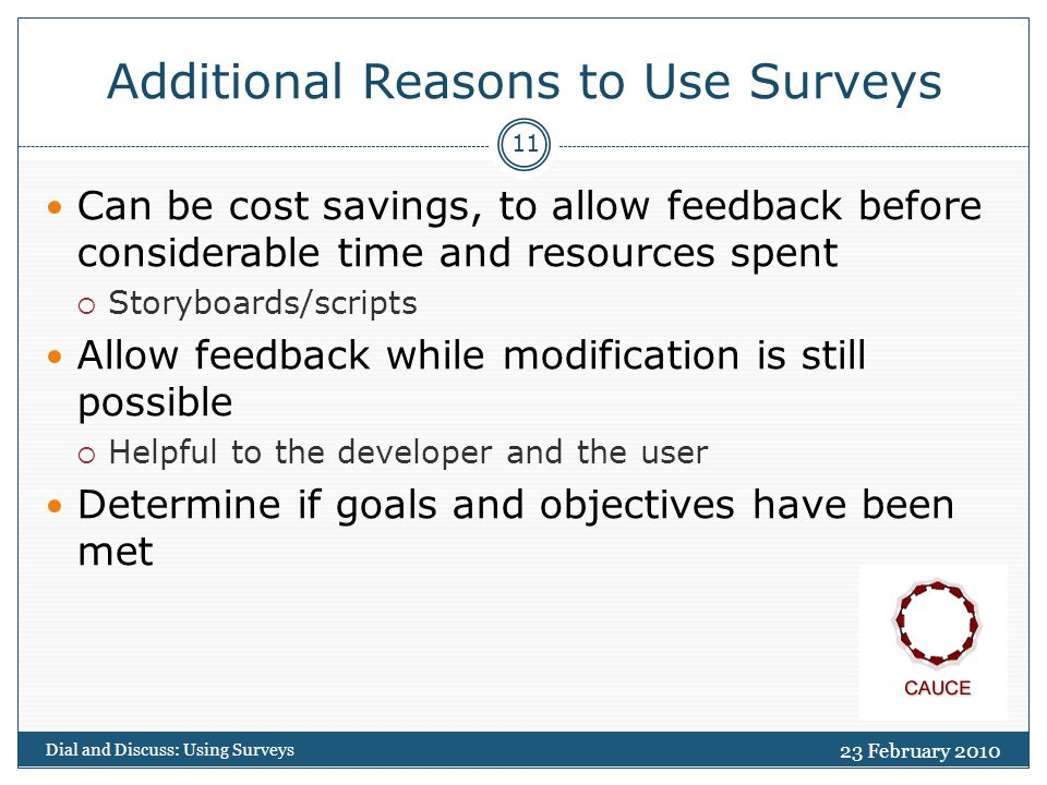 23 February 2010 Dial and Discuss: Using Surveys 12 Weaknesses of Surveys Lack of follow-up Not best suited for collecting qualitative data Limited flexibility Sampling problems not always obvious Can miss key results  Results are dependent on the questions/options that are presented Garbage In Garbage Out (GIGO)
