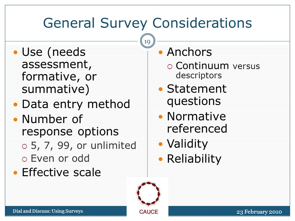 General Survey Considerations 23 February 2010 Dial and Discuss: Using Surveys 19 Use (needs assessment, formative, or summative) Data entry method Number of response options  5, 7, 99, or unlimited  Even or odd Effective scale Anchors  Continuum versus descriptors Statement questions Normative referenced Validity Reliability