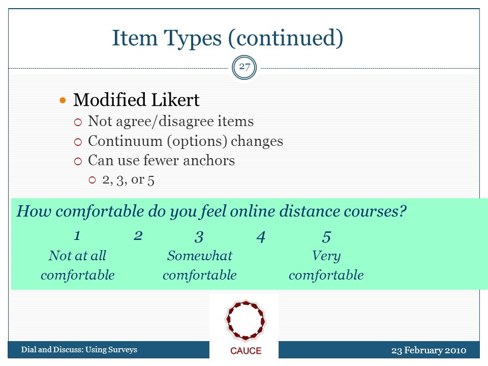 23 February 2010 Dial and Discuss: Using Surveys 27 Item Types (continued) Modified Likert  Not agree/disagree items  Continuum (options) changes  Can use fewer anchors  2, 3, or 5 How comfortable do you feel online distance courses.