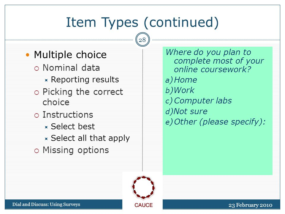 23 February 2010 Dial and Discuss: Using Surveys 28 Item Types (continued) Multiple choice  Nominal data  Reporting results  Picking the correct choice  Instructions  Select best  Select all that apply  Missing options Where do you plan to complete most of your online coursework.
