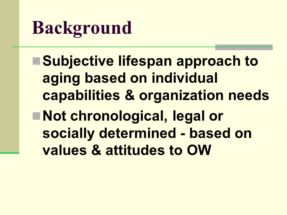 Background Subjective lifespan approach to aging based on individual capabilities & organization needs Not chronological, legal or socially determined - based on values & attitudes to OW