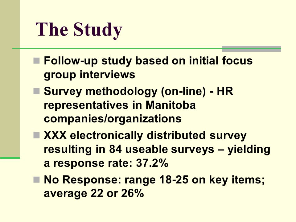The Study Follow-up study based on initial focus group interviews Survey methodology (on-line) - HR representatives in Manitoba companies/organizations XXX electronically distributed survey resulting in 84 useable surveys – yielding a response rate: 37.2% No Response: range 18-25 on key items; average 22 or 26%