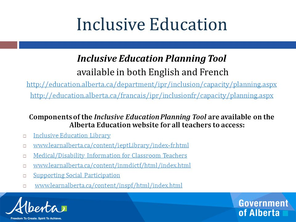 Inclusive Education Inclusive Education Planning Tool available in both English and French http://education.alberta.ca/department/ipr/inclusion/capacity/planning.aspx http://education.alberta.ca/francais/ipr/inclusionfr/capacity/planning.aspx Components of the Inclusive Education Planning Tool are available on the Alberta Education website for all teachers to access:  Inclusive Education Library Inclusive Education Library  www.learnalberta.ca/content/ieptLibrary/index-fr.html www.learnalberta.ca/content/ieptLibrary/index-fr.html  Medical/Disability Information for Classroom Teachers Medical/Disability Information for Classroom Teachers  www.learnalberta.ca/content/inmdictf/html/index.html www.learnalberta.ca/content/inmdictf/html/index.html  Supporting Social Participation Supporting Social Participation  www.learnalberta.ca/content/inspf/html/index.htmlwww.learnalberta.ca/content/inspf/html/index.html