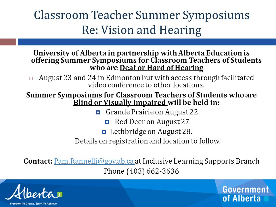 Classroom Teacher Summer Symposiums Re: Vision and Hearing University of Alberta in partnership with Alberta Education is offering Summer Symposiums for Classroom Teachers of Students who are Deaf or Hard of Hearing  August 23 and 24 in Edmonton but with access through facilitated video conference to other locations.