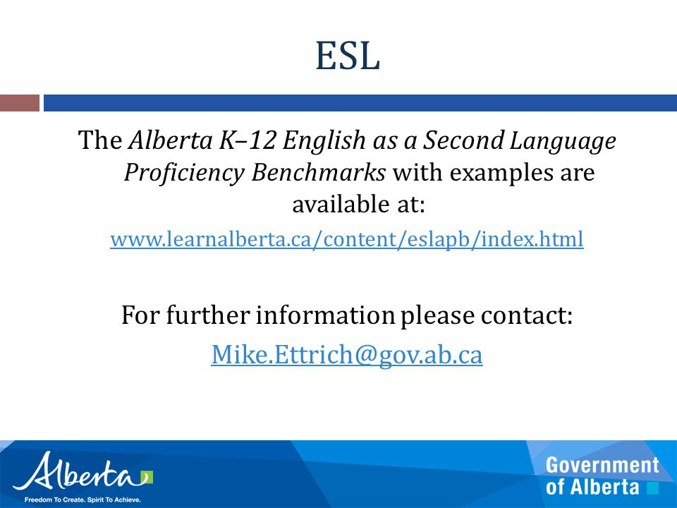 ESL The Alberta K–12 English as a Second Language Proficiency Benchmarks with examples are available at: www.learnalberta.ca/content/eslapb/index.html