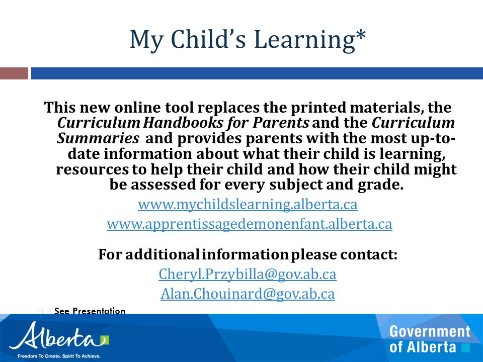 My Child's Learning* This new online tool replaces the printed materials, the Curriculum Handbooks for Parents and the Curriculum Summaries and provides parents with the most up-to- date information about what their child is learning, resources to help their child and how their child might be assessed for every subject and grade.