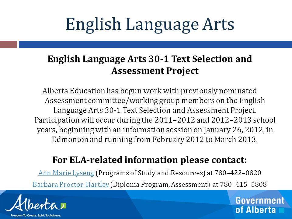 English Language Arts English Language Arts 30-1 Text Selection and Assessment Project Alberta Education has begun work with previously nominated Assessment committee/working group members on the English Language Arts 30-1 Text Selection and Assessment Project.