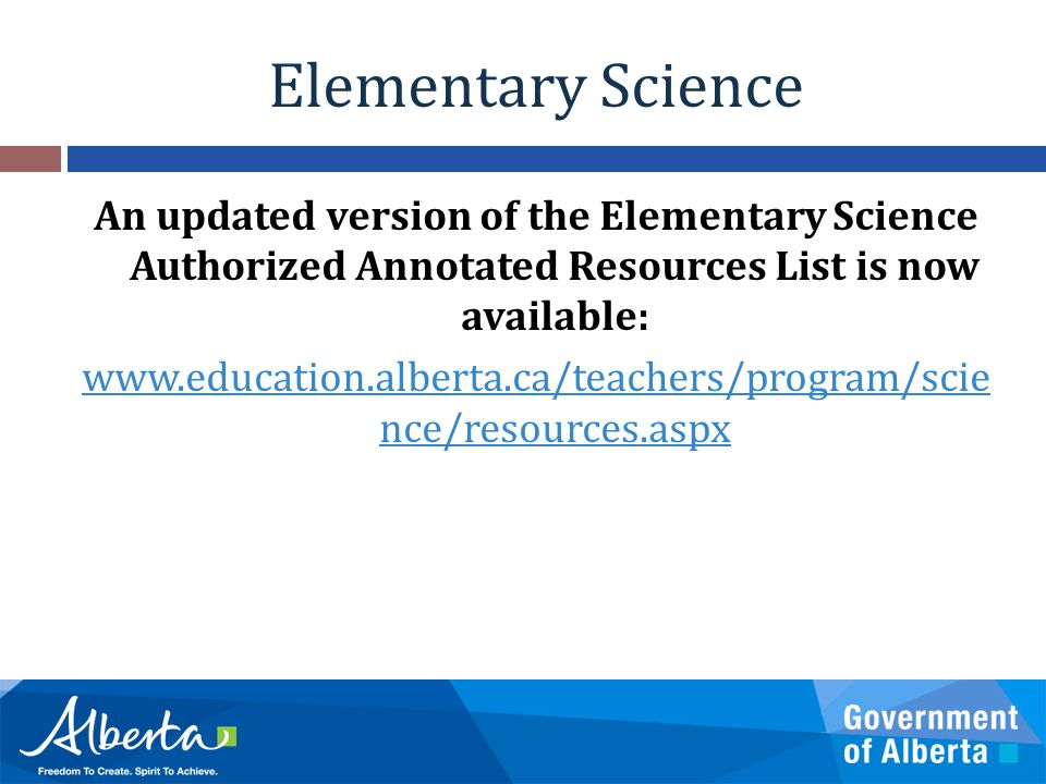 Elementary Science An updated version of the Elementary Science Authorized Annotated Resources List is now available: www.education.alberta.ca/teacher