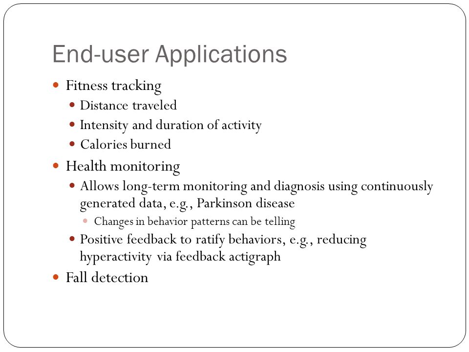 End-user Applications Fitness tracking Distance traveled Intensity and duration of activity Calories burned Health monitoring Allows long-term monitor