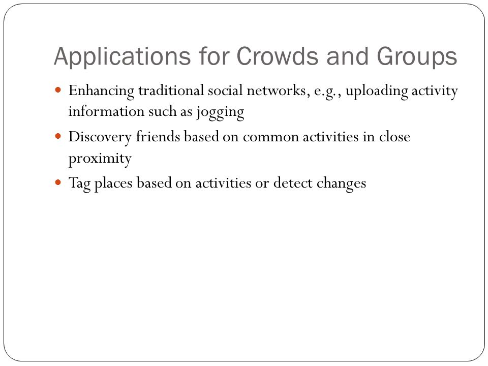 Applications for Crowds and Groups Enhancing traditional social networks, e.g., uploading activity information such as jogging Discovery friends based
