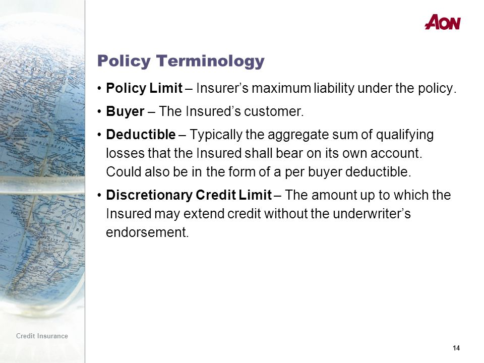 14 Credit Insurance 14 Policy Terminology Policy Limit – Insurer's maximum liability under the policy.