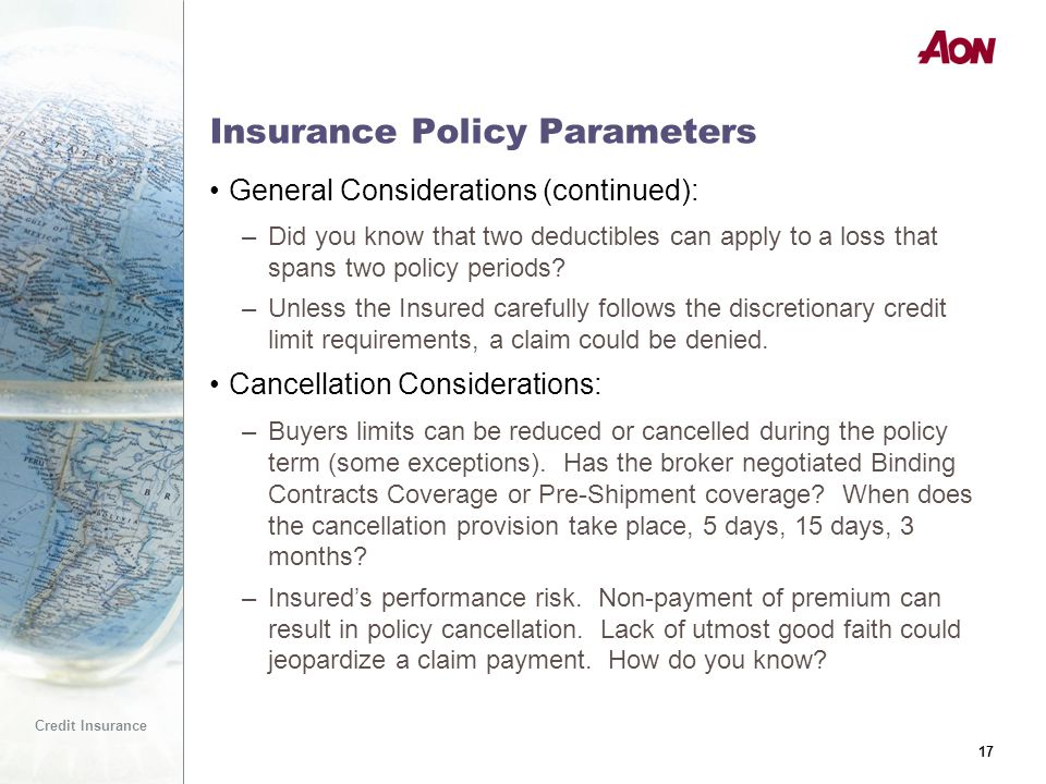 17 Credit Insurance 17 Insurance Policy Parameters General Considerations (continued): –Did you know that two deductibles can apply to a loss that spans two policy periods.