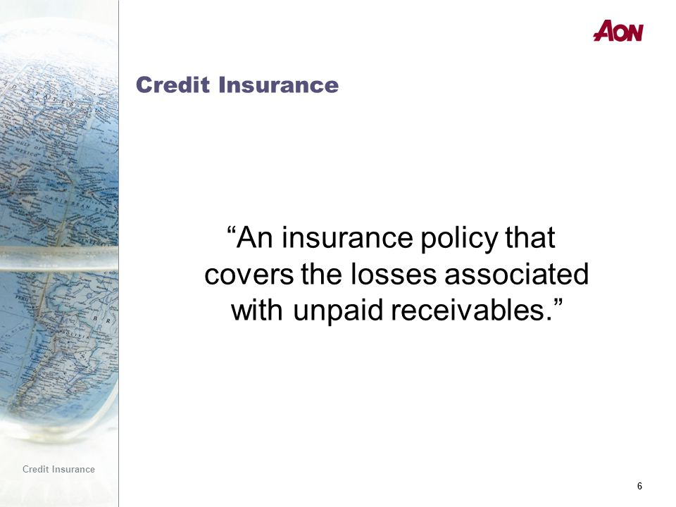 6 Credit Insurance 6 An insurance policy that covers the losses associated with unpaid receivables.